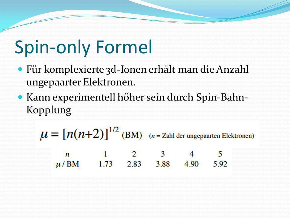 Spin-only Formel Für komplexierte 3d-Ionen erhält man die Anzahl ungepaarter Elektronen. Kann experimentell höher sein durch Spin-Bahn- Kopplung