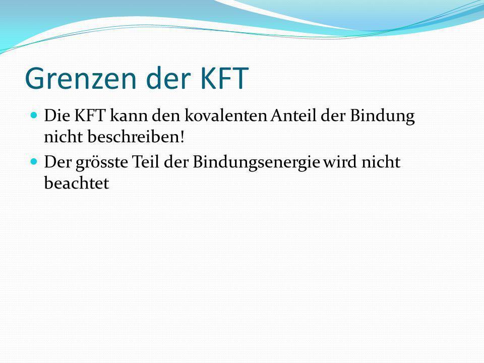 Grenzen der KFT Die KFT kann den kovalenten Anteil der Bindung nicht beschreiben! Der grösste Teil der Bindungsenergie wird nicht beachtet