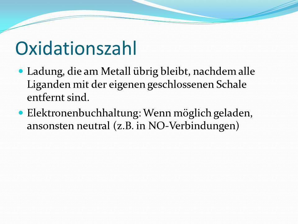 Oxidationszahl Ladung, die am Metall übrig bleibt, nachdem alle Liganden mit der eigenen geschlossenen Schale entfernt sind. Elektronenbuchhaltung: We