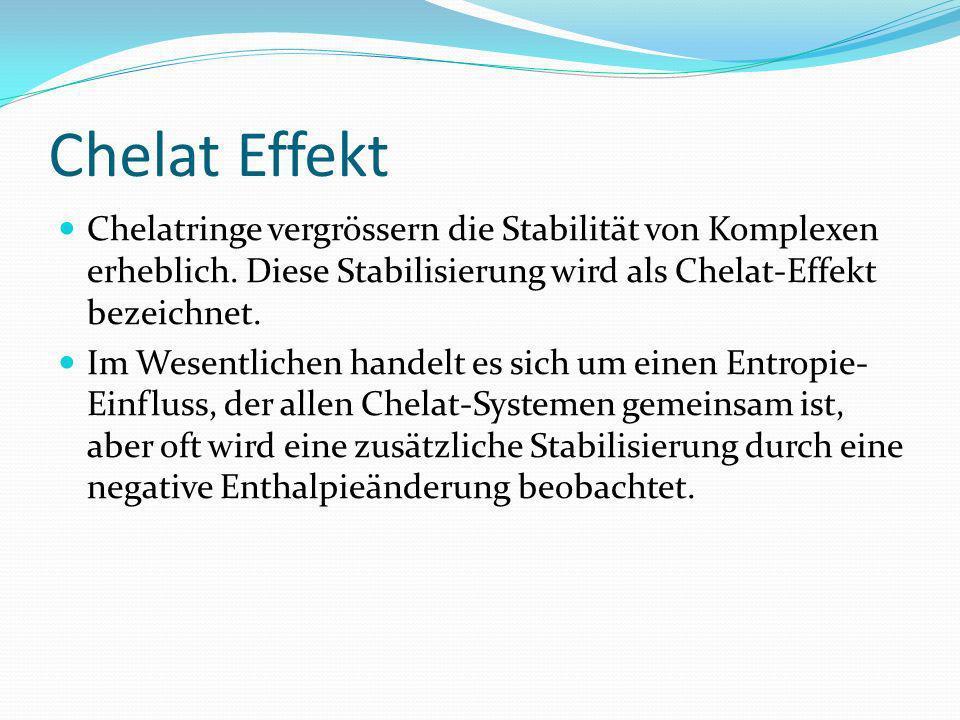 Chelat Effekt Chelatringe vergrössern die Stabilität von Komplexen erheblich. Diese Stabilisierung wird als Chelat-Effekt bezeichnet. Im Wesentlichen