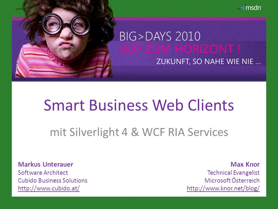 Smart Business Web Clients mit Silverlight 4 & WCF RIA Services Markus Unterauer Software Architect Cubido Business Solutions http://www.cubido.at/ Max Knor Technical Evangelist Microsoft Österreich http://www.knor.net/blog/