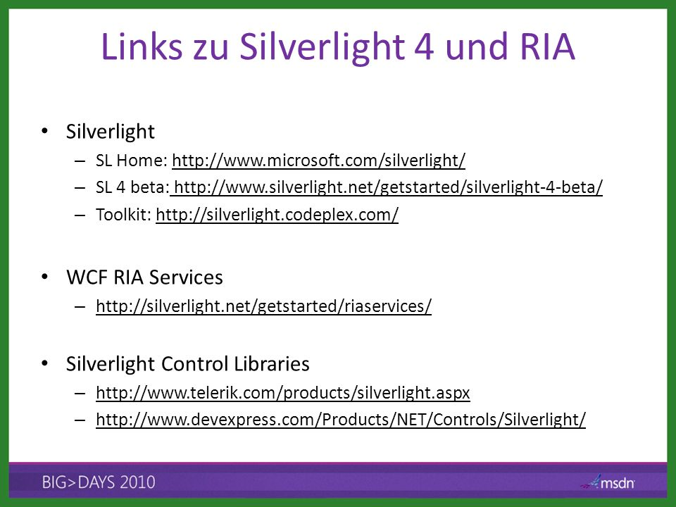 Links zu Silverlight 4 und RIA Silverlight – SL Home: http://www.microsoft.com/silverlight/http://www.microsoft.com/silverlight/ – SL 4 beta: http://www.silverlight.net/getstarted/silverlight-4-beta/ http://www.silverlight.net/getstarted/silverlight-4-beta/ – Toolkit: http://silverlight.codeplex.com/http://silverlight.codeplex.com/ WCF RIA Services – http://silverlight.net/getstarted/riaservices/ http://silverlight.net/getstarted/riaservices/ Silverlight Control Libraries – http://www.telerik.com/products/silverlight.aspx http://www.telerik.com/products/silverlight.aspx – http://www.devexpress.com/Products/NET/Controls/Silverlight/ http://www.devexpress.com/Products/NET/Controls/Silverlight/