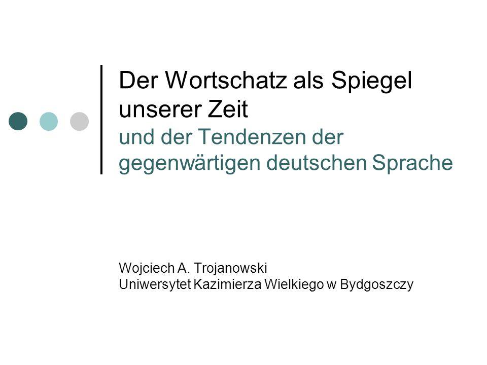 Der Wortschatz als Spiegel unserer Zeit und der Tendenzen der gegenwärtigen deutschen Sprache Wojciech A. Trojanowski Uniwersytet Kazimierza Wielkiego