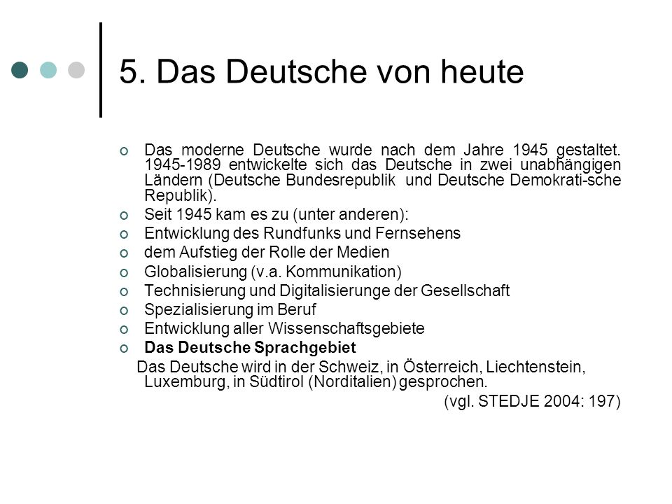 5. Das Deutsche von heute Das moderne Deutsche wurde nach dem Jahre 1945 gestaltet. 1945-1989 entwickelte sich das Deutsche in zwei unabhängigen Lände