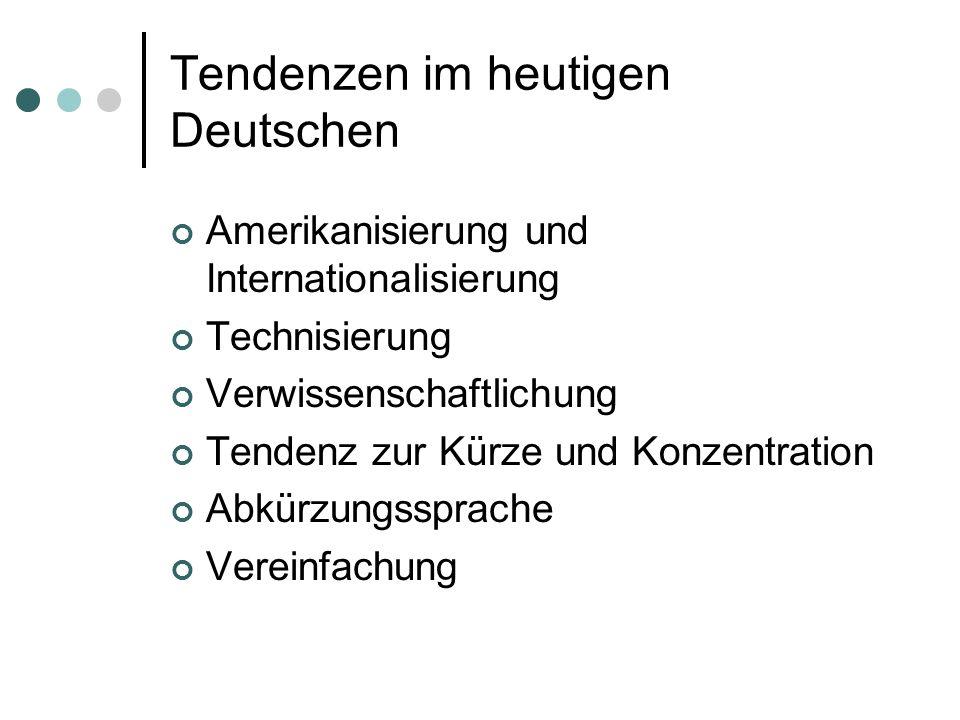 Tendenzen im heutigen Deutschen Amerikanisierung und Internationalisierung Technisierung Verwissenschaftlichung Tendenz zur Kürze und Konzentration Ab
