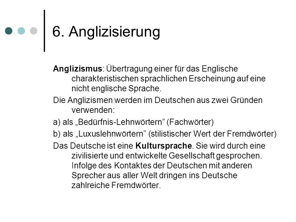 6. Anglizisierung Anglizismus: Übertragung einer für das Englische charakteristischen sprachlichen Erscheinung auf eine nicht englische Sprache. Die A