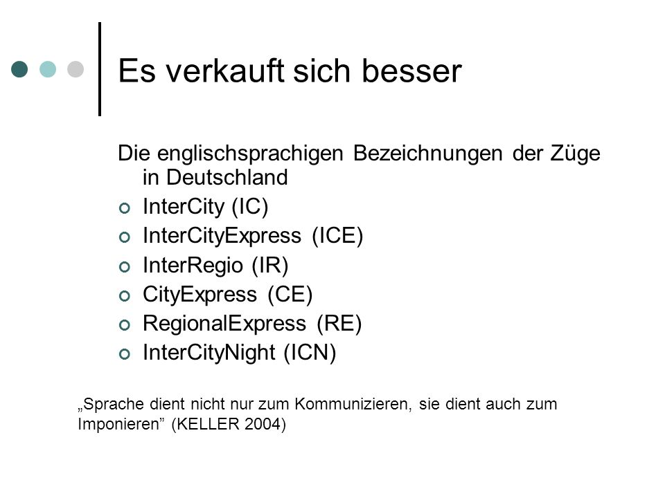 Es verkauft sich besser Die englischsprachigen Bezeichnungen der Züge in Deutschland InterCity (IC) InterCityExpress (ICE) InterRegio (IR) CityExpress