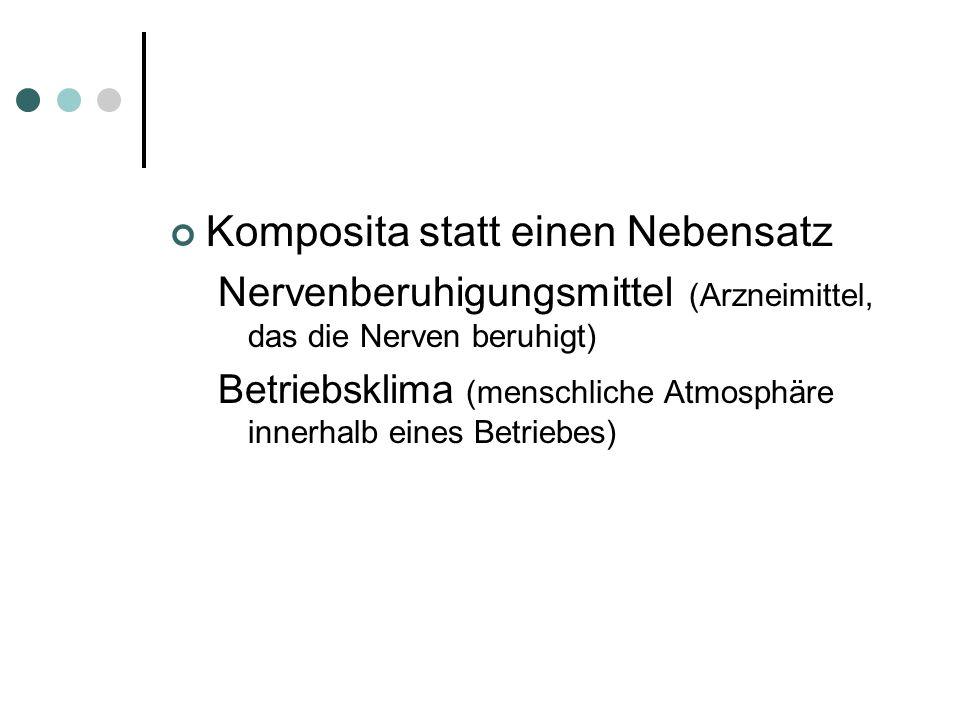 Komposita statt einen Nebensatz Nervenberuhigungsmittel (Arzneimittel, das die Nerven beruhigt) Betriebsklima (menschliche Atmosphäre innerhalb eines