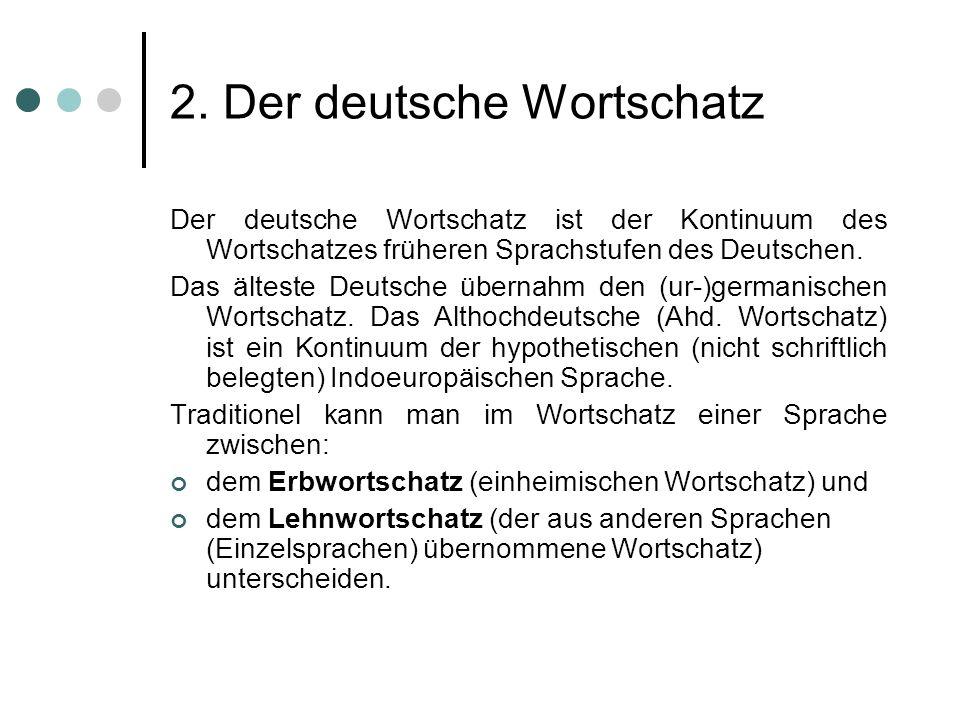 2. Der deutsche Wortschatz Der deutsche Wortschatz ist der Kontinuum des Wortschatzes früheren Sprachstufen des Deutschen. Das älteste Deutsche überna