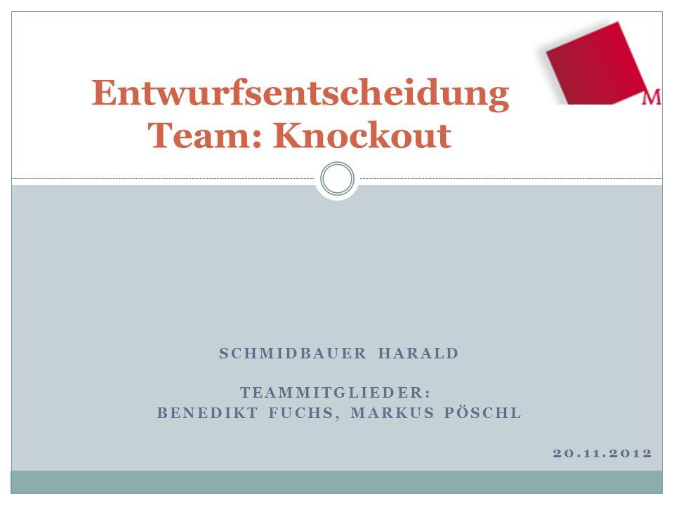 SCHMIDBAUER HARALD TEAMMITGLIEDER: BENEDIKT FUCHS, MARKUS PÖSCHL 20.11.2012 Entwurfsentscheidung Team: Knockout