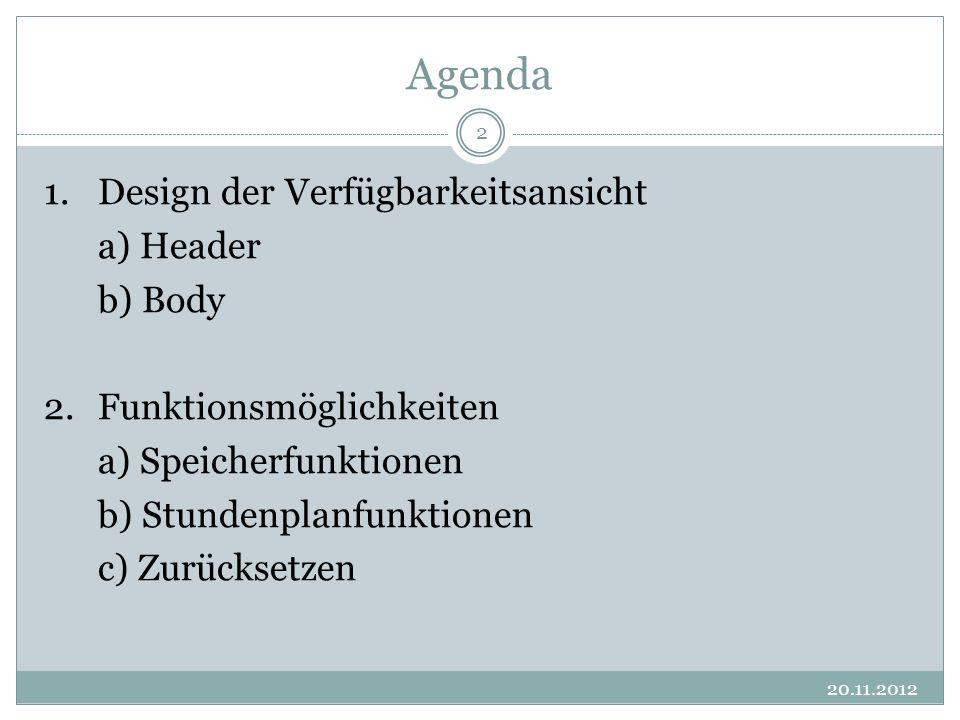 Agenda 20.11.2012 2 1.Design der Verfügbarkeitsansicht a) Header b) Body 2. Funktionsmöglichkeiten a) Speicherfunktionen b) Stundenplanfunktionen c) Z