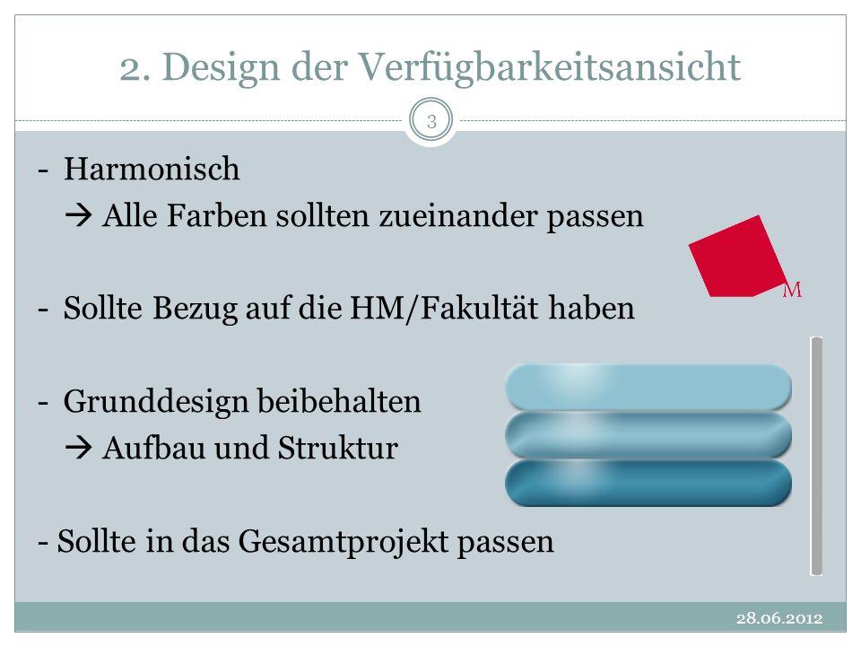 2. Design der Verfügbarkeitsansicht 28.06.2012 3 -Harmonisch Alle Farben sollten zueinander passen -Sollte Bezug auf die HM/Fakultät haben -Grunddesig