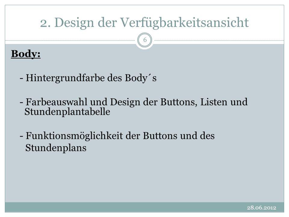 2. Design der Verfügbarkeitsansicht 28.06.2012 6 Body: - Hintergrundfarbe des Body´s - Farbeauswahl und Design der Buttons, Listen und Stundenplantabe