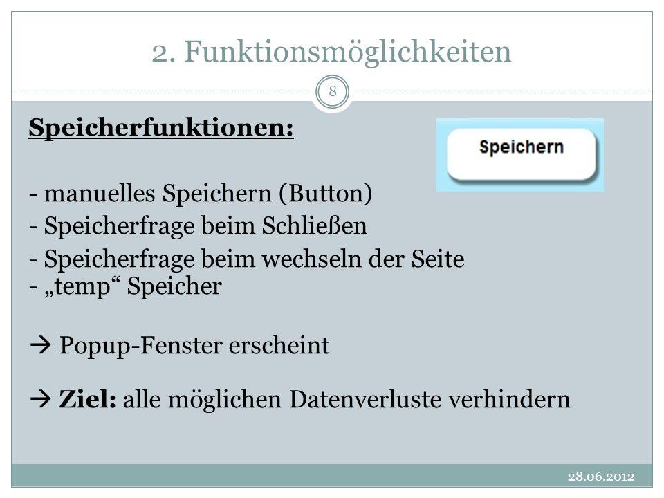 2. Funktionsmöglichkeiten 28.06.2012 8 Speicherfunktionen: - manuelles Speichern (Button) - Speicherfrage beim Schließen - Speicherfrage beim wechseln
