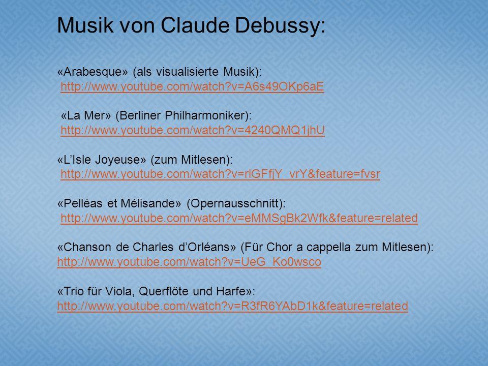 Musik von Claude Debussy: «Arabesque» (als visualisierte Musik): http://www.youtube.com/watch?v=A6s49OKp6aE «La Mer» (Berliner Philharmoniker): http://www.youtube.com/watch?v=4240QMQ1jhU «LIsle Joyeuse» (zum Mitlesen): http://www.youtube.com/watch?v=rlGFfjY_vrY&feature=fvsr «Pelléas et Mélisande» (Opernausschnitt): http://www.youtube.com/watch?v=eMMSgBk2Wfk&feature=related «Chanson de Charles dOrléans» (Für Chor a cappella zum Mitlesen): http://www.youtube.com/watch?v=UeG_Ko0wsco «Trio für Viola, Querflöte und Harfe»: http://www.youtube.com/watch?v=R3fR6YAbD1k&feature=related