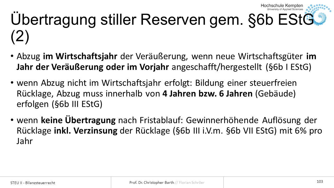 STEU II - Bilanzsteuerrecht Prof. Dr. Christopher Barth // Florian Schröer 103 Übertragung stiller Reserven gem. §6b EStG (2) Abzug im Wirtschaftsjahr