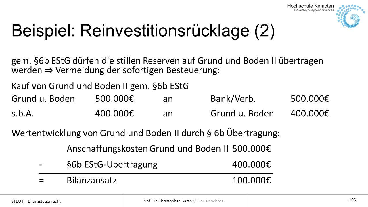 STEU II - Bilanzsteuerrecht Prof. Dr. Christopher Barth // Florian Schröer 105 Beispiel: Reinvestitionsrücklage (2) gem. §6b EStG dürfen die stillen R