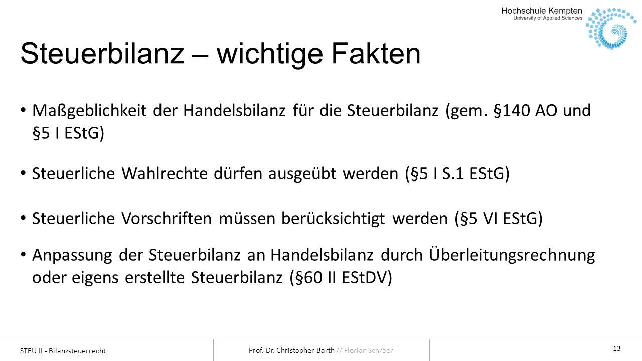 STEU II - Bilanzsteuerrecht Prof. Dr. Christopher Barth // Florian Schröer 13 Steuerbilanz – wichtige Fakten Maßgeblichkeit der Handelsbilanz für die