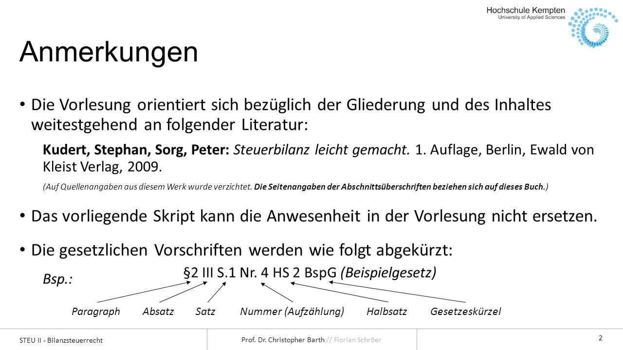 STEU II - Bilanzsteuerrecht Prof. Dr. Christopher Barth // Florian Schröer 2 Anmerkungen Die Vorlesung orientiert sich bezüglich der Gliederung und de