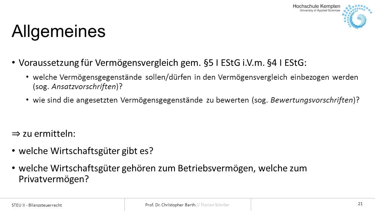 STEU II - Bilanzsteuerrecht Prof. Dr. Christopher Barth // Florian Schröer 21 Allgemeines Voraussetzung für Vermögensvergleich gem. §5 I EStG i.V.m. §