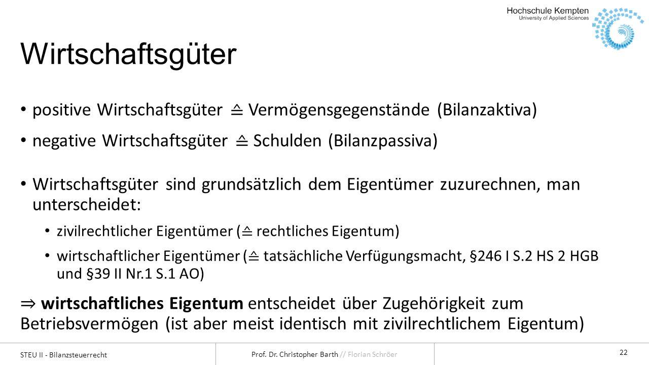 STEU II - Bilanzsteuerrecht Prof. Dr. Christopher Barth // Florian Schröer 22 Wirtschaftsgüter positive Wirtschaftsgüter Vermögensgegenstände (Bilanza