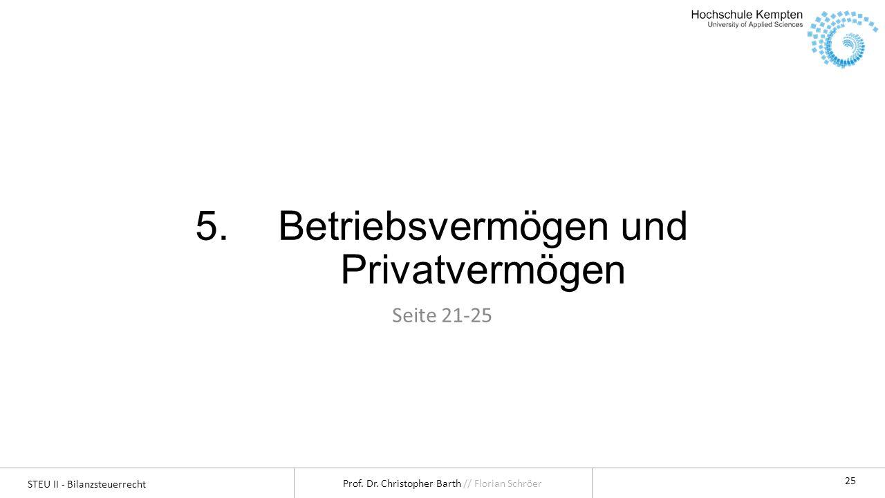 STEU II - Bilanzsteuerrecht Prof. Dr. Christopher Barth // Florian Schröer 25 5.Betriebsvermögen und Privatvermögen Seite 21-25
