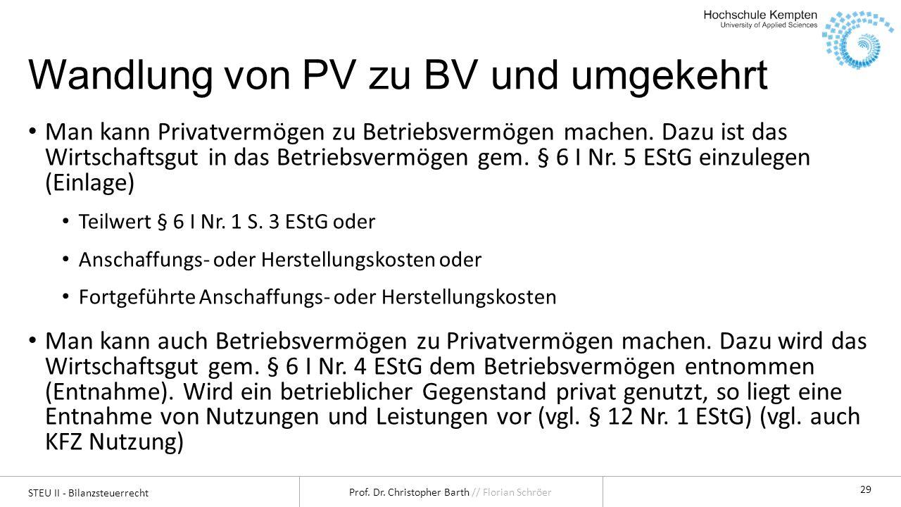 STEU II - Bilanzsteuerrecht Prof. Dr. Christopher Barth // Florian Schröer 29 Wandlung von PV zu BV und umgekehrt Man kann Privatvermögen zu Betriebsv