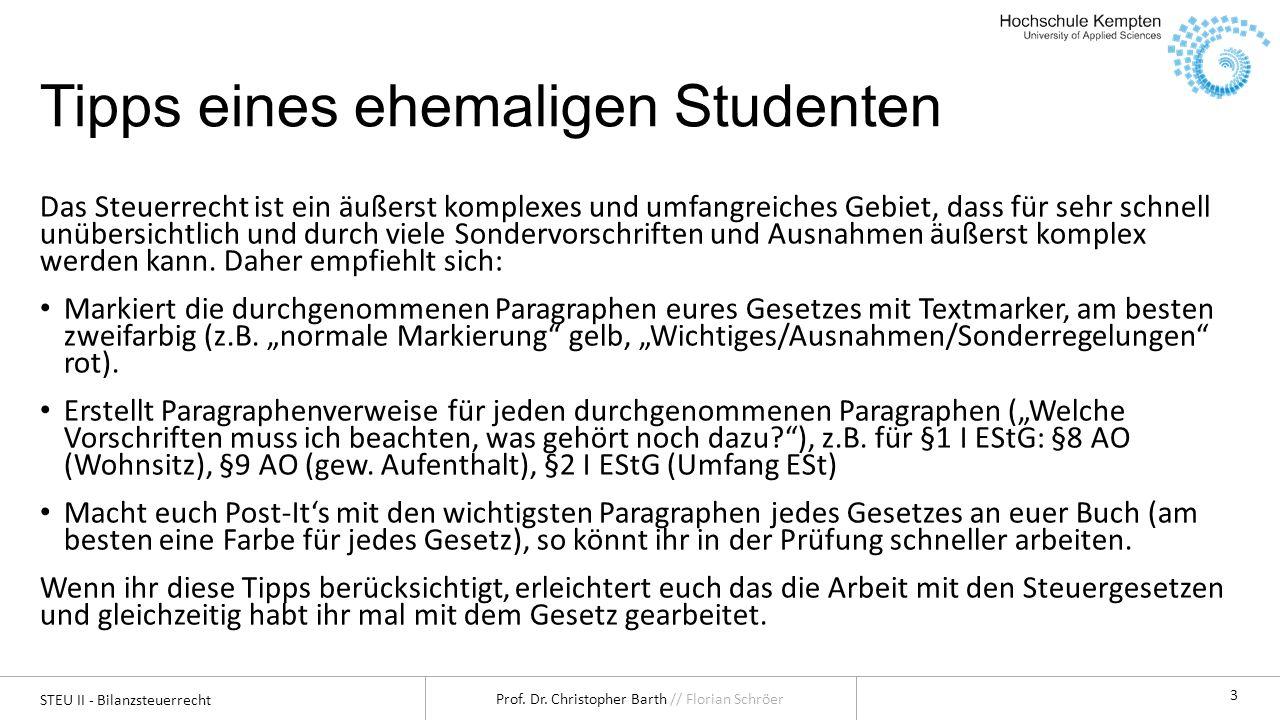 STEU II - Bilanzsteuerrecht Prof. Dr. Christopher Barth // Florian Schröer 3 Tipps eines ehemaligen Studenten Das Steuerrecht ist ein äußerst komplexe