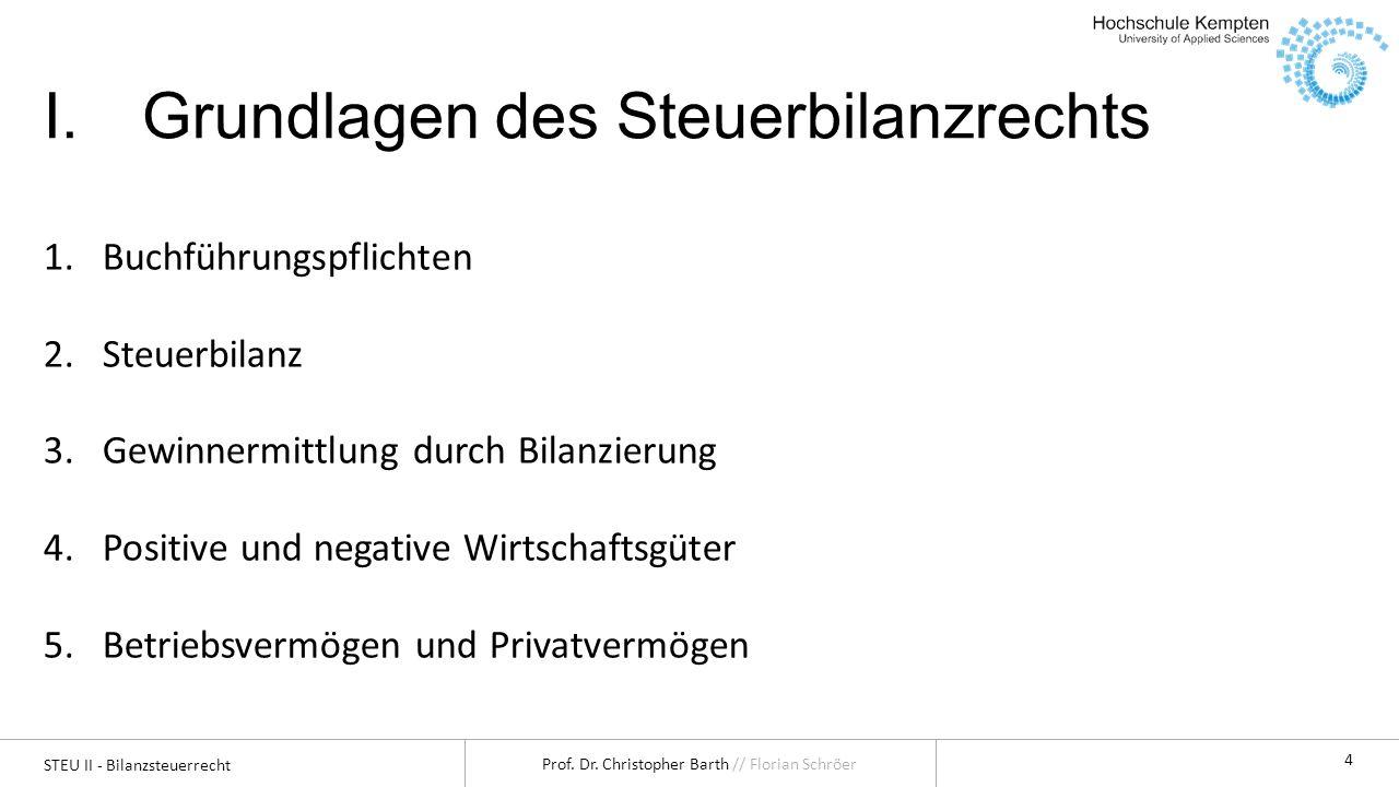 STEU II - Bilanzsteuerrecht Prof. Dr. Christopher Barth // Florian Schröer 4 I.Grundlagen des Steuerbilanzrechts 1.Buchführungspflichten 2.Steuerbilan