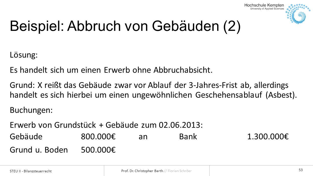 STEU II - Bilanzsteuerrecht Prof. Dr. Christopher Barth // Florian Schröer 53 Beispiel: Abbruch von Gebäuden (2) Lösung: Es handelt sich um einen Erwe