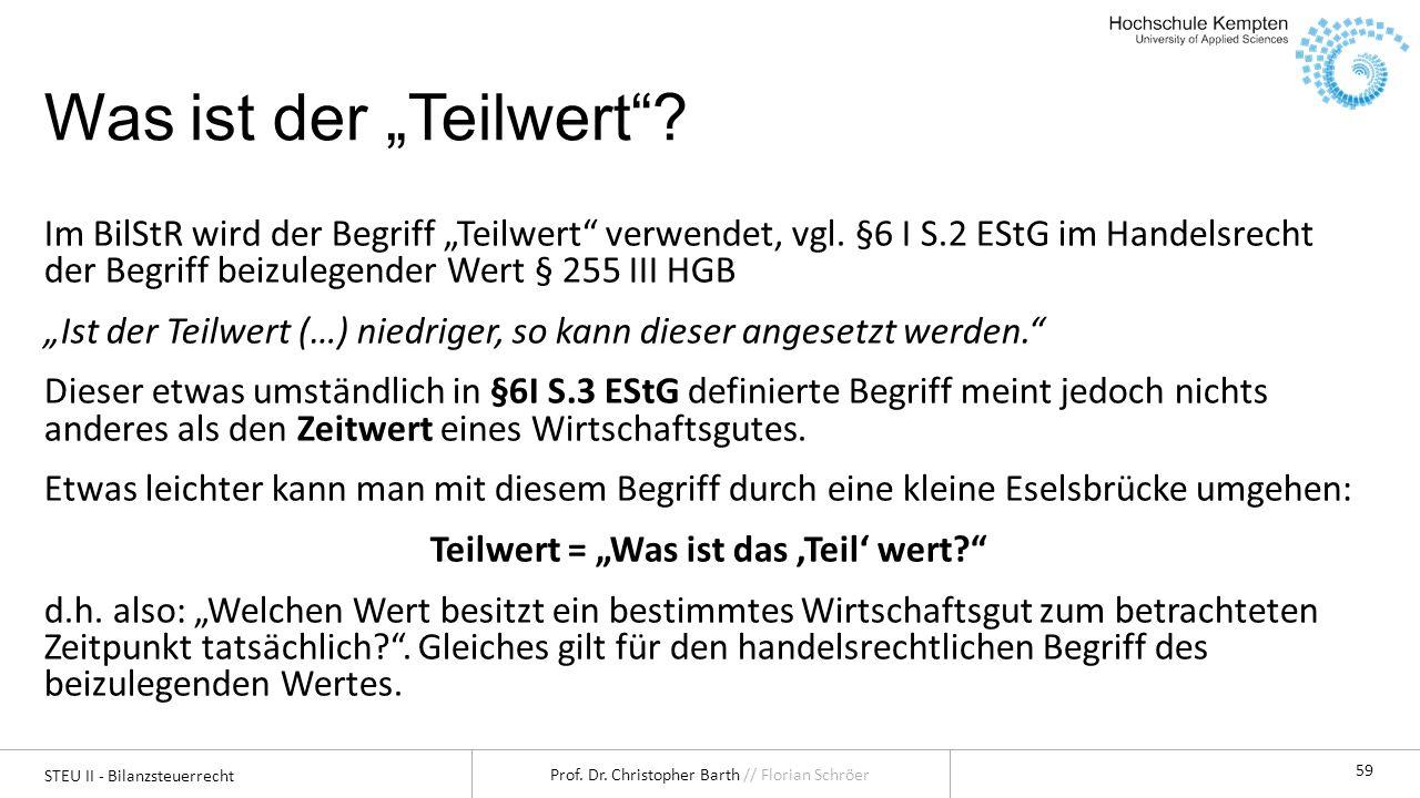 STEU II - Bilanzsteuerrecht Prof. Dr. Christopher Barth // Florian Schröer 59 Was ist der Teilwert? Im BilStR wird der Begriff Teilwert verwendet, vgl