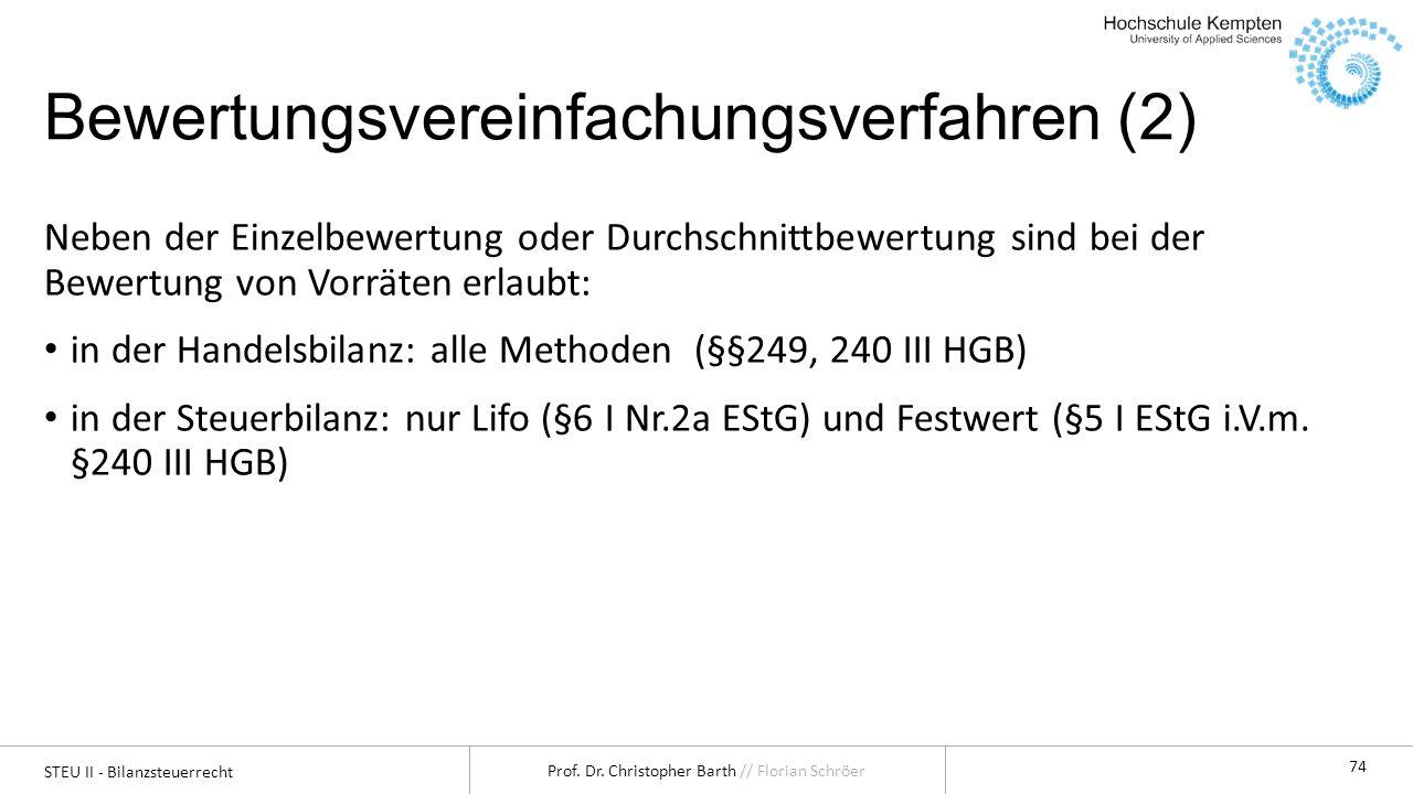 STEU II - Bilanzsteuerrecht Prof. Dr. Christopher Barth // Florian Schröer 74 Bewertungsvereinfachungsverfahren (2) Neben der Einzelbewertung oder Dur