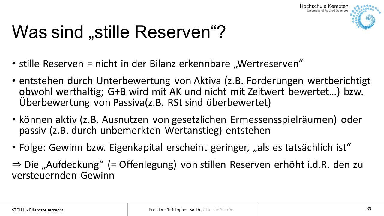 STEU II - Bilanzsteuerrecht Prof. Dr. Christopher Barth // Florian Schröer 89 Was sind stille Reserven? stille Reserven = nicht in der Bilanz erkennba
