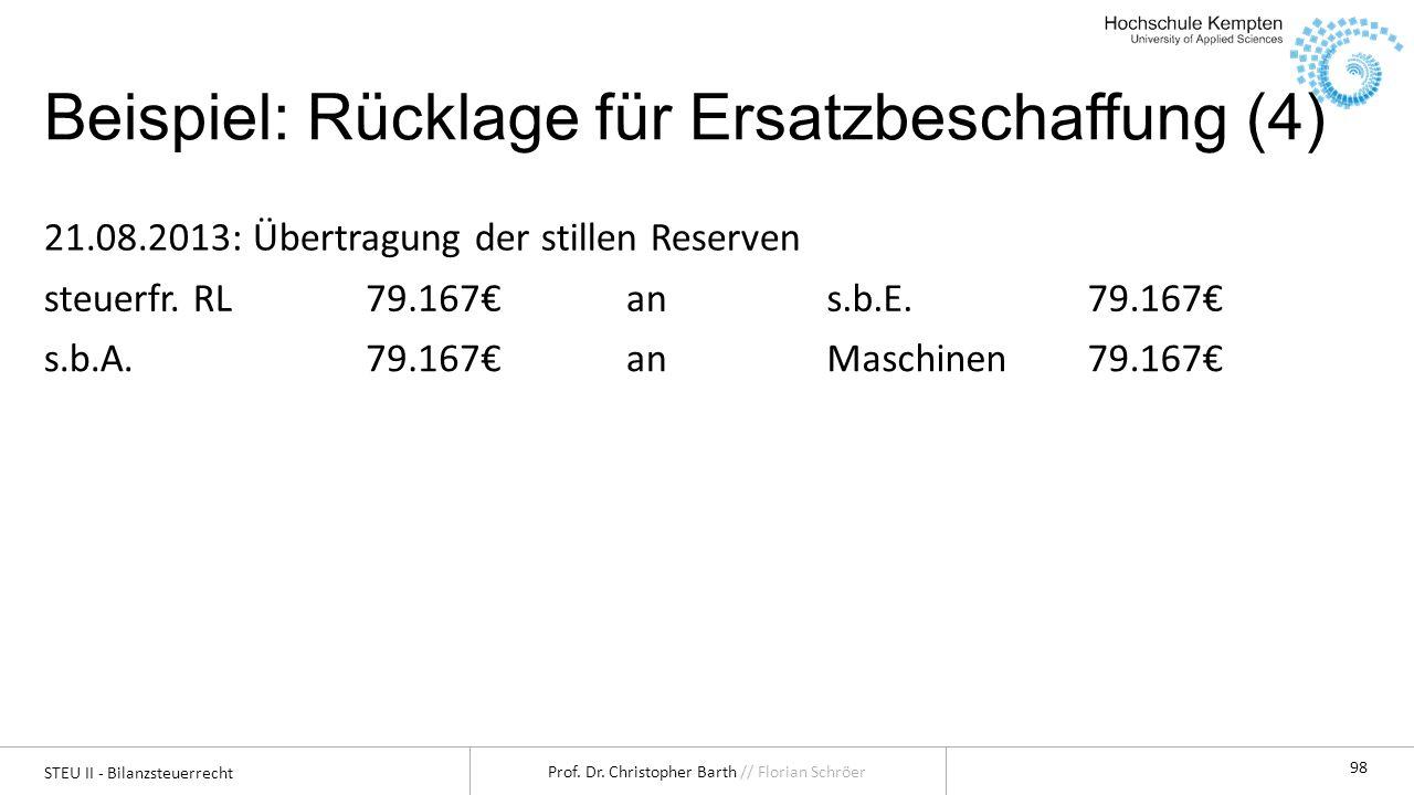 STEU II - Bilanzsteuerrecht Prof. Dr. Christopher Barth // Florian Schröer 98 Beispiel: Rücklage für Ersatzbeschaffung (4) 21.08.2013: Übertragung der