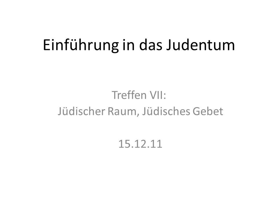 Einführung in das Judentum Treffen VII: Jüdischer Raum, Jüdisches Gebet 15.12.11