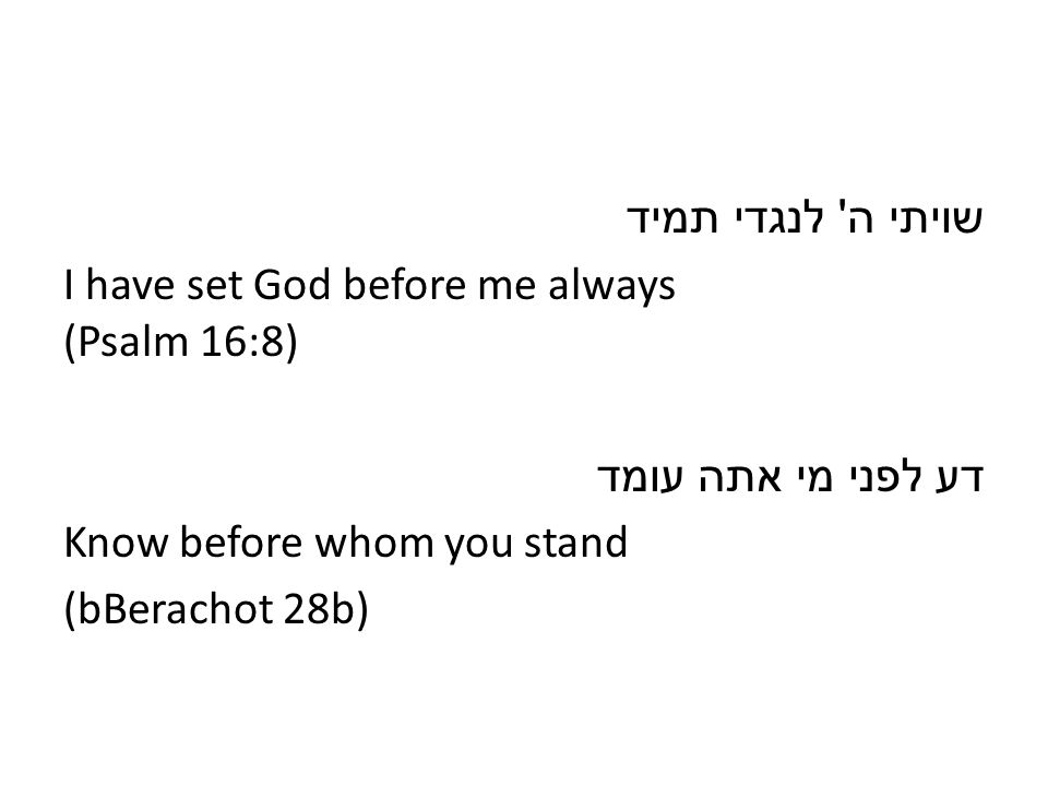 שויתי ה לנגדי תמיד I have set God before me always (Psalm 16:8) דע לפני מי אתה עומד Know before whom you stand (bBerachot 28b)