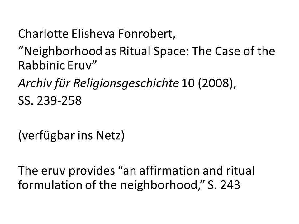 Charlotte Elisheva Fonrobert, Neighborhood as Ritual Space: The Case of the Rabbinic Eruv Archiv für Religionsgeschichte 10 (2008), SS. 239-258 (verfü