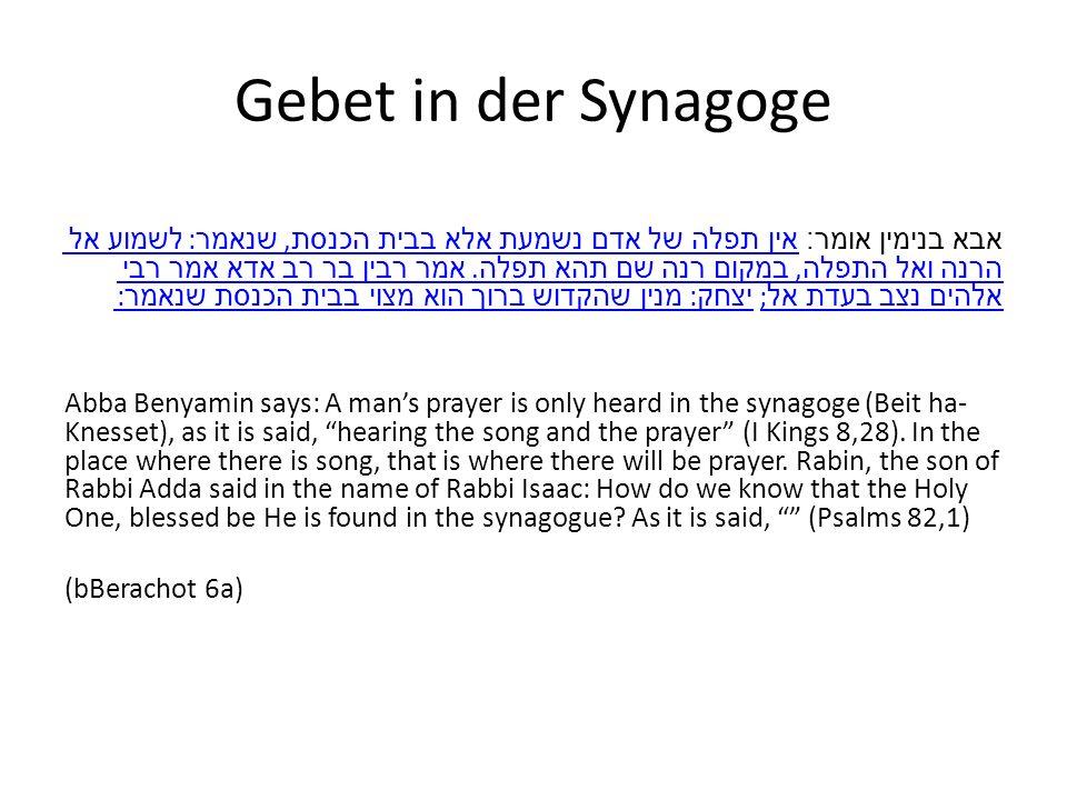 Gebet in der Synagoge אבא בנימין אומר : אין תפלה של אדם נשמעת אלא בבית הכנסת, שנאמר : לשמוע אל הרנה ואל התפלה, במקום רנה שם תהא תפלה.