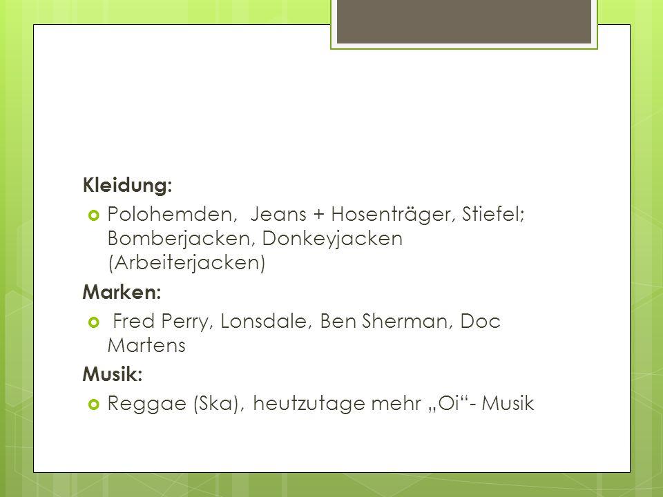 Kleidung: Polohemden, Jeans + Hosenträger, Stiefel; Bomberjacken, Donkeyjacken (Arbeiterjacken) Marken: Fred Perry, Lonsdale, Ben Sherman, Doc Martens