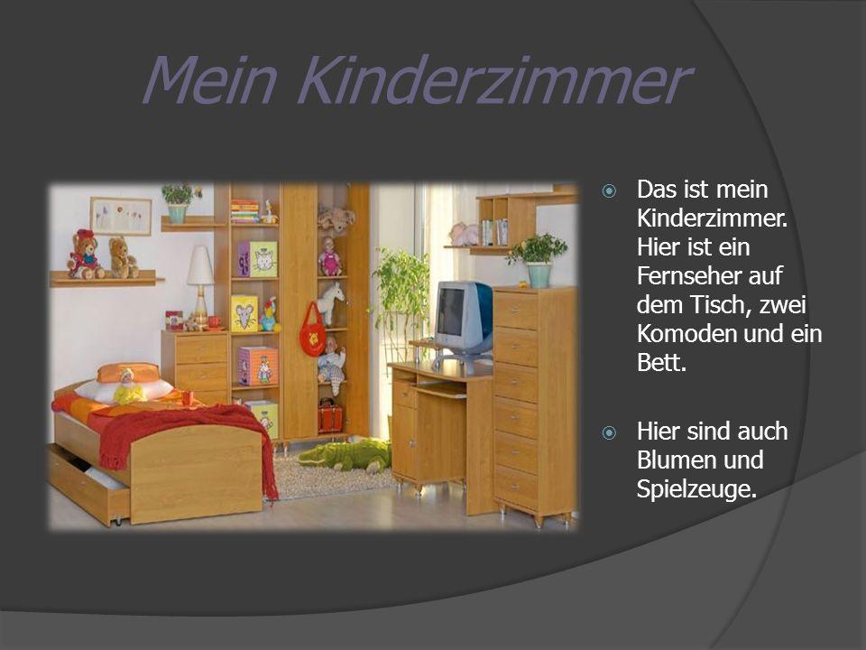 Mein Kinderzimmer Das ist mein Kinderzimmer. Hier ist ein Fernseher auf dem Tisch, zwei Komoden und ein Bett. Hier sind auch Blumen und Spielzeuge.