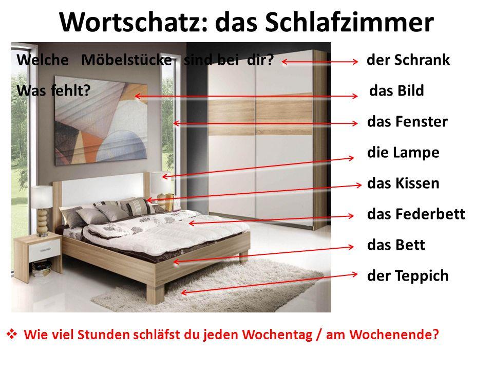 Wortschatz: das Schlafzimmer Welche Möbelstücke sind bei dir? der Schrank Was fehlt? das Bild das Fenster die Lampe das Kissen das Federbett das Bett