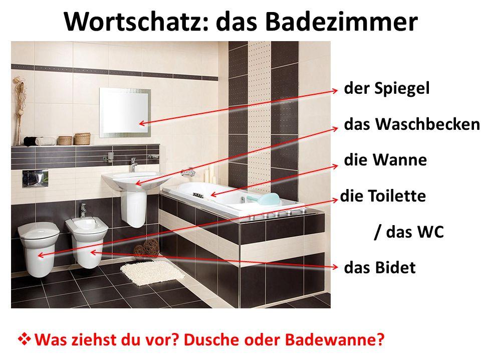 Wortschatz: das Badezimmer der Spiegel das Waschbecken die Wanne die Toilette / das WC das Bidet Was ziehst du vor? Dusche oder Badewanne?
