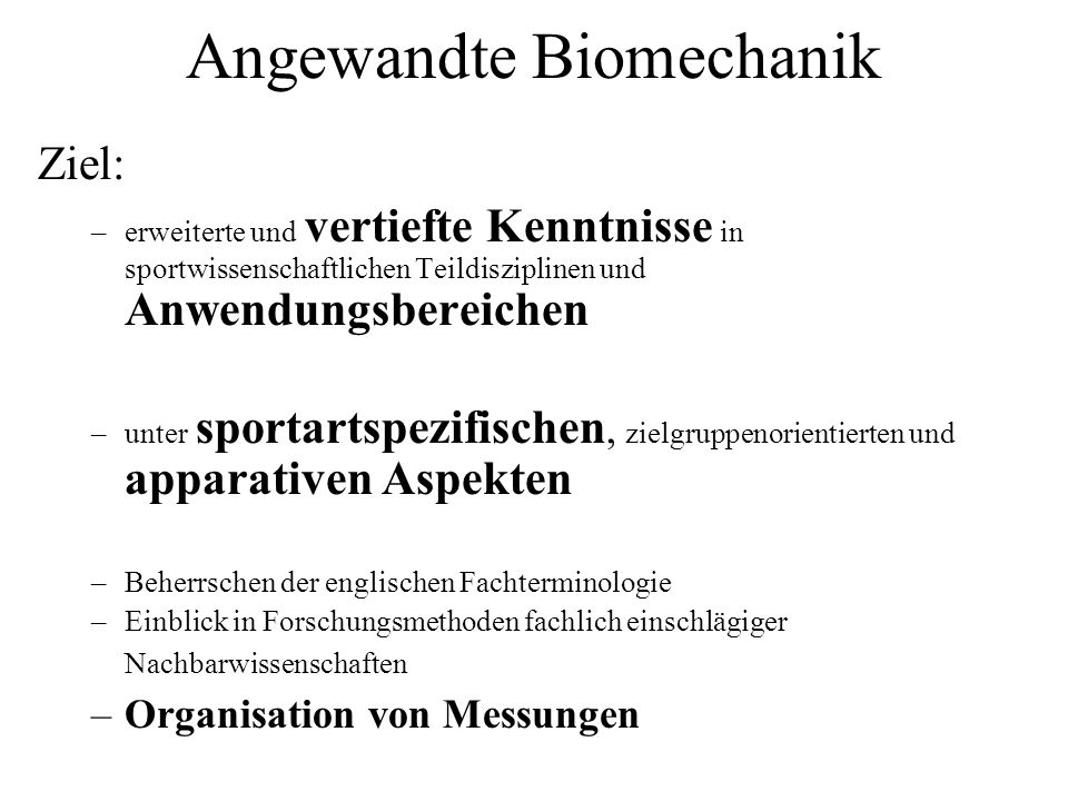 Angewandte Biomechanik Ziel: –erweiterte und vertiefte Kenntnisse in sportwissenschaftlichen Teildisziplinen und Anwendungsbereichen –unter sportartsp