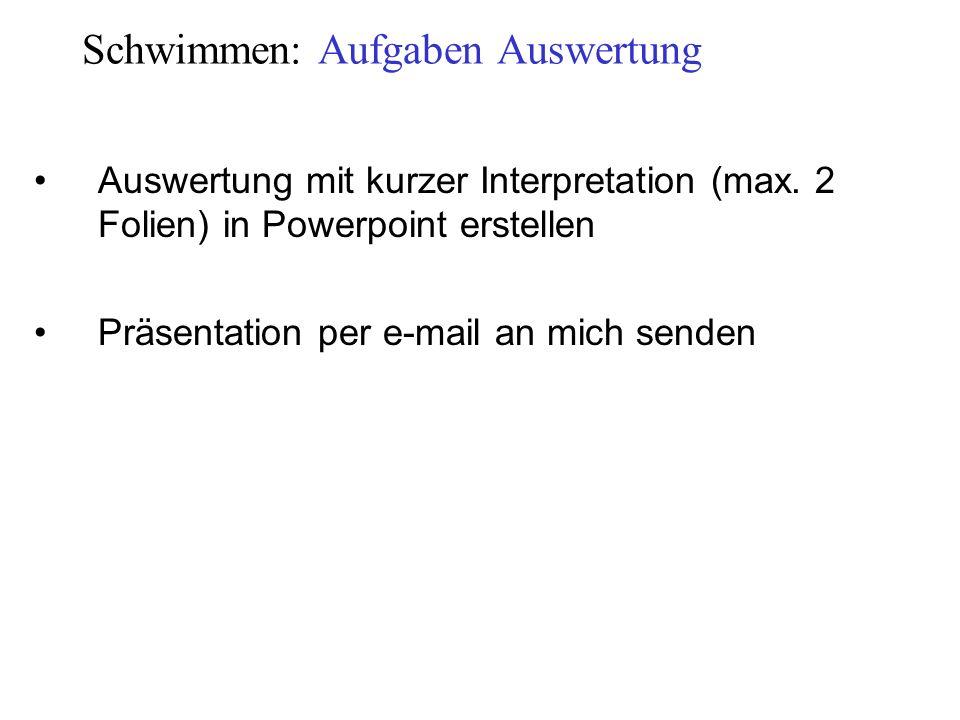 Schwimmen: Aufgaben Auswertung Auswertung mit kurzer Interpretation (max. 2 Folien) in Powerpoint erstellen Präsentation per e-mail an mich senden