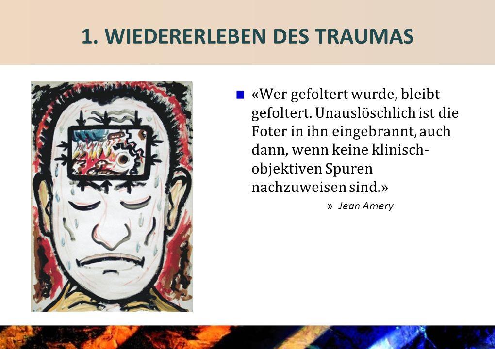 1.WIEDERERLEBEN DES TRAUMAS «Wer gefoltert wurde, bleibt gefoltert.