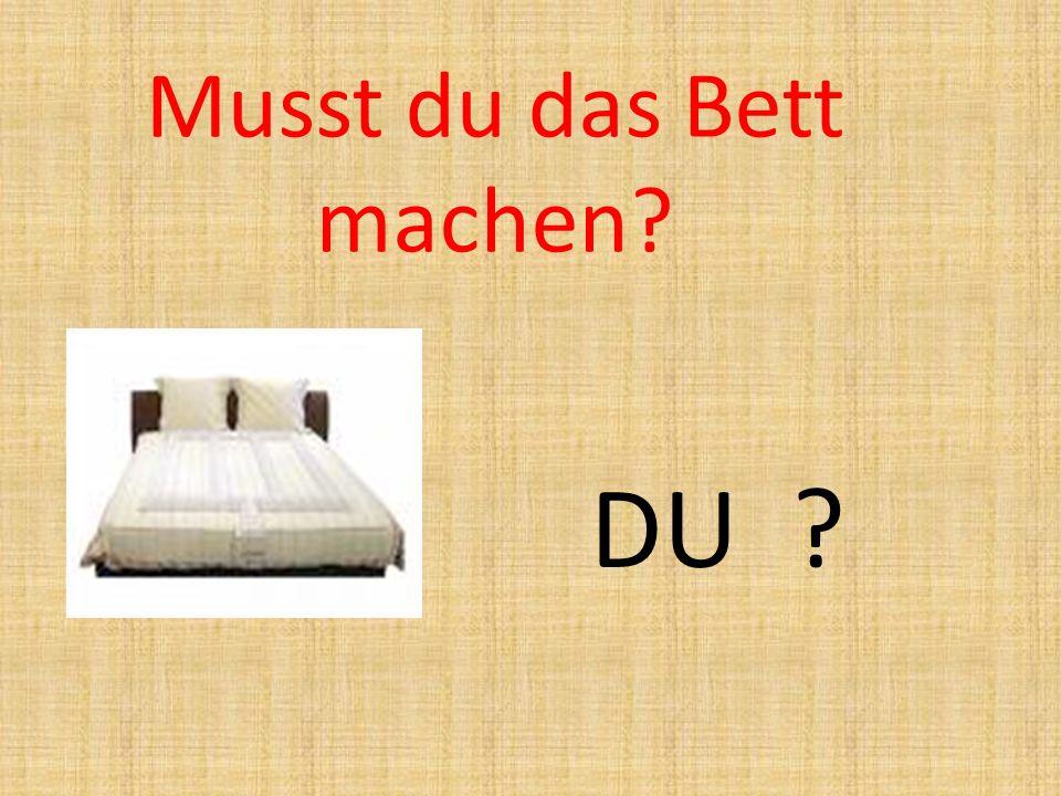 Musst du das Bett machen? DU ?