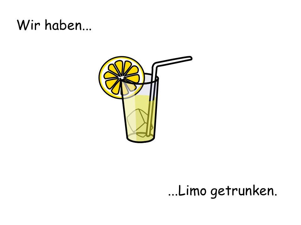 Wir haben......Limo getrunken.
