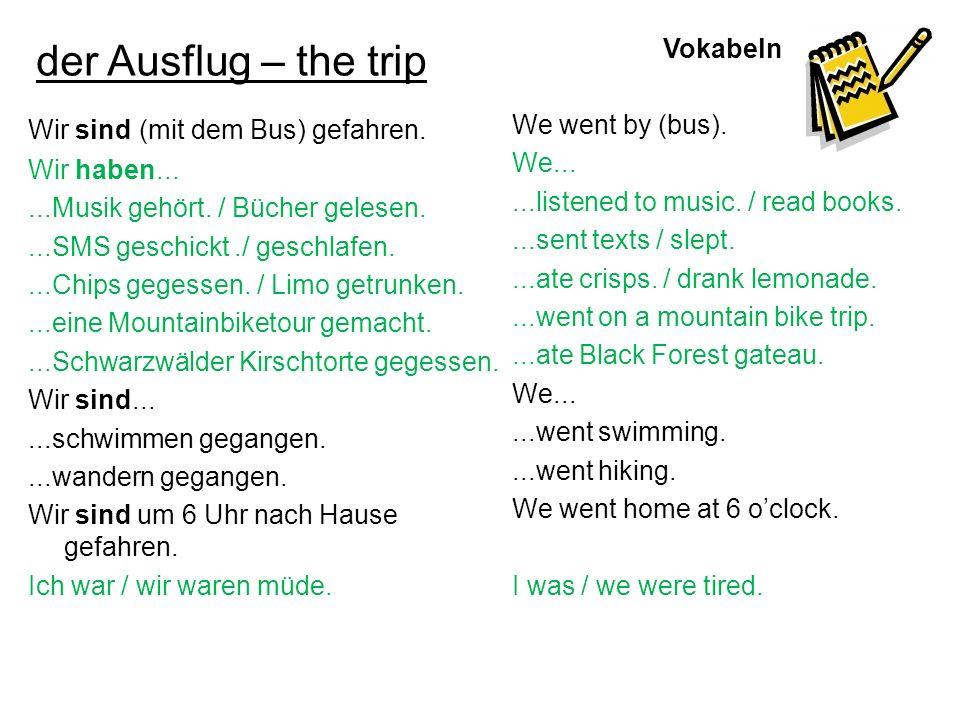 Vokabeln der Ausflug – the trip Wir sind (mit dem Bus) gefahren. Wir haben......Musik gehört. / Bücher gelesen....SMS geschickt./ geschlafen....Chips