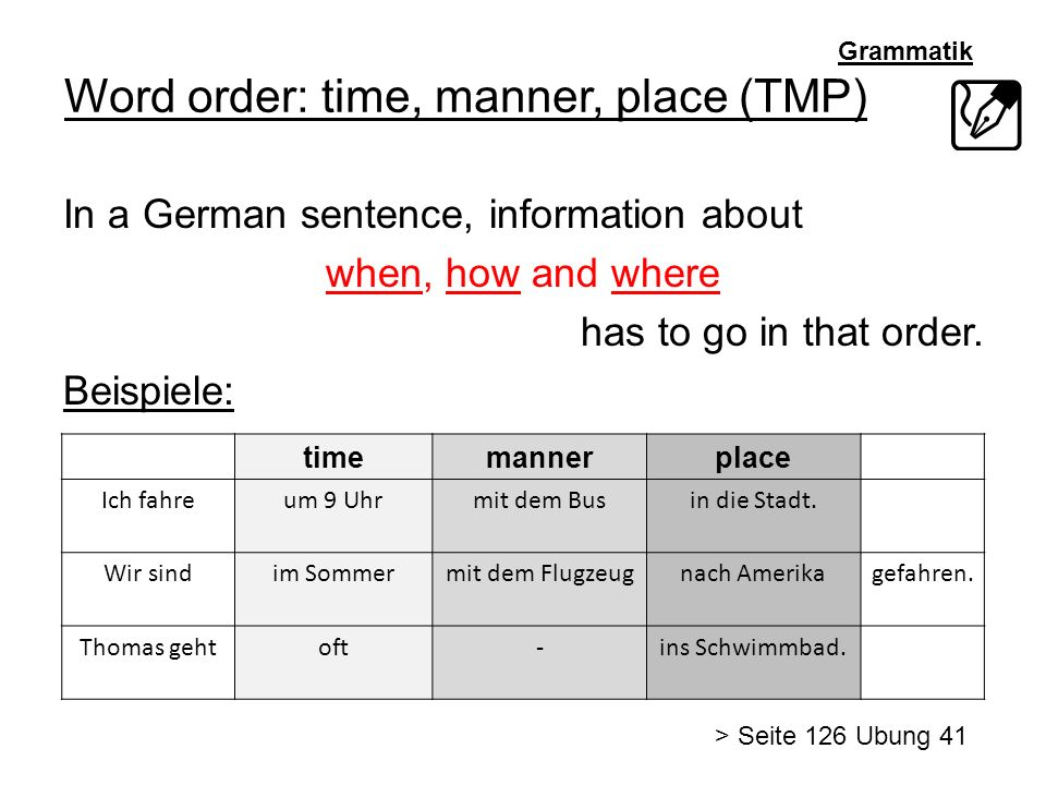 Grammatik Word order: time, manner, place (TMP) In a German sentence, information about when, how and where has to go in that order.