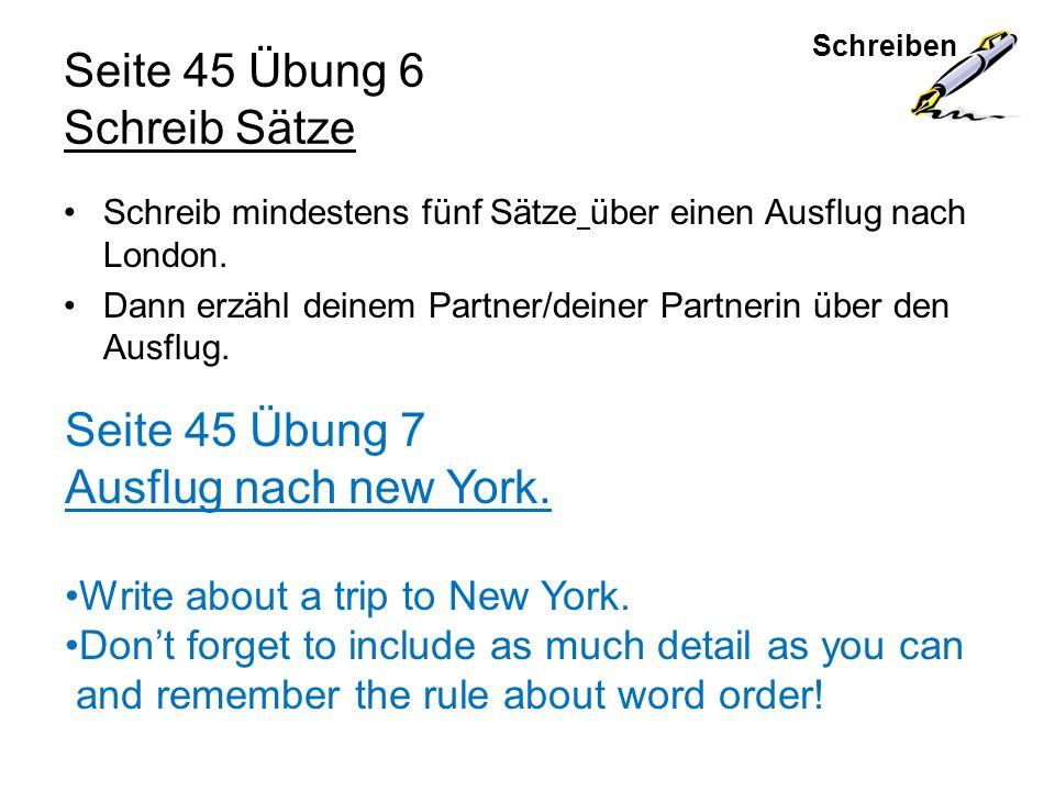 Schreiben Seite 45 Übung 6 Schreib Sätze Schreib mindestens fünf Sätze über einen Ausflug nach London. Dann erzähl deinem Partner/deiner Partnerin übe